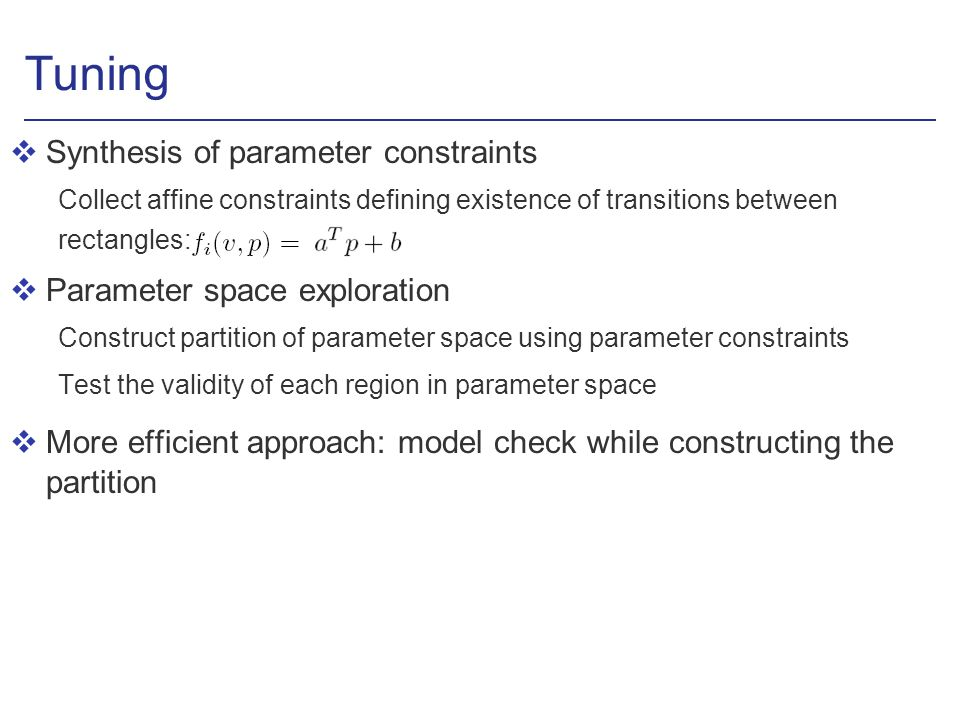 Tuning vSynthesis of parameter constraints Collect affine constraints defining existence of transitions between rectangles: vParameter space exploration Construct partition of parameter space using parameter constraints Test the validity of each region in parameter space vMore efficient approach: model check while constructing the partition