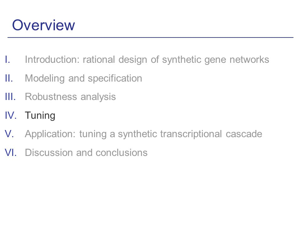 Overview I.Introduction: rational design of synthetic gene networks II.Modeling and specification III.Robustness analysis IV.Tuning V.Application: tuning a synthetic transcriptional cascade VI.Discussion and conclusions