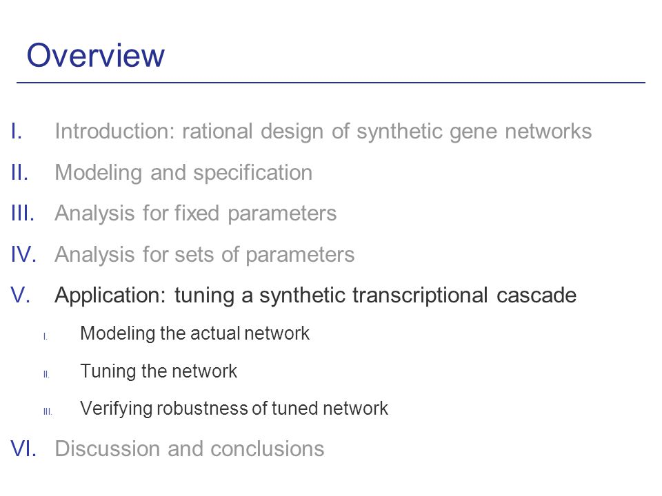 Overview I.Introduction: rational design of synthetic gene networks II.Modeling and specification III.Analysis for fixed parameters IV.Analysis for sets of parameters V.Application: tuning a synthetic transcriptional cascade I.