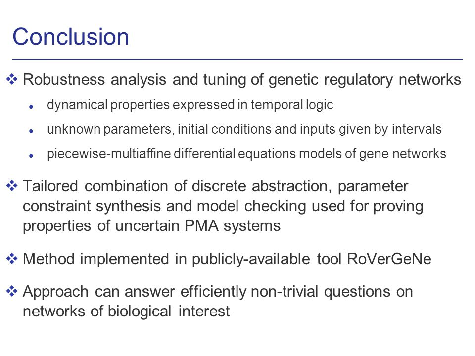 Conclusion vRobustness analysis and tuning of genetic regulatory networks l dynamical properties expressed in temporal logic l unknown parameters, initial conditions and inputs given by intervals l piecewise-multiaffine differential equations models of gene networks vTailored combination of discrete abstraction, parameter constraint synthesis and model checking used for proving properties of uncertain PMA systems vMethod implemented in publicly-available tool RoVerGeNe vApproach can answer efficiently non-trivial questions on networks of biological interest