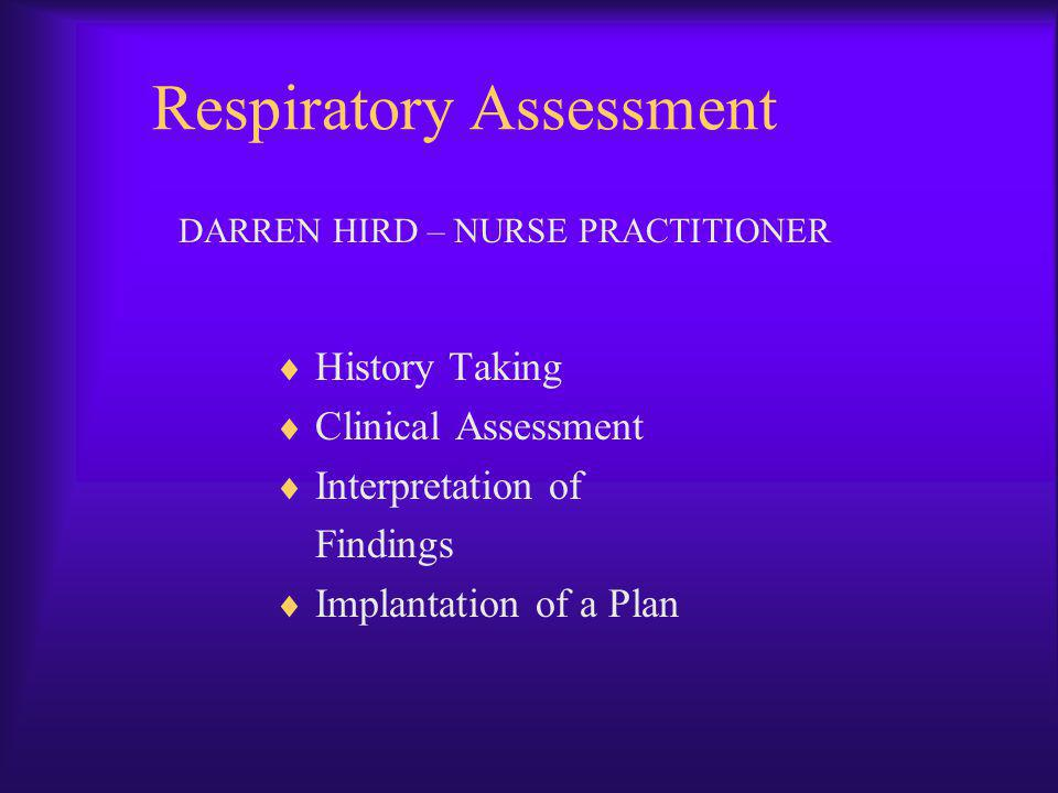 Respiratory Assessment History Taking Clinical Assessment Interpretation of Findings Implantation of a Plan DARREN HIRD – NURSE PRACTITIONER