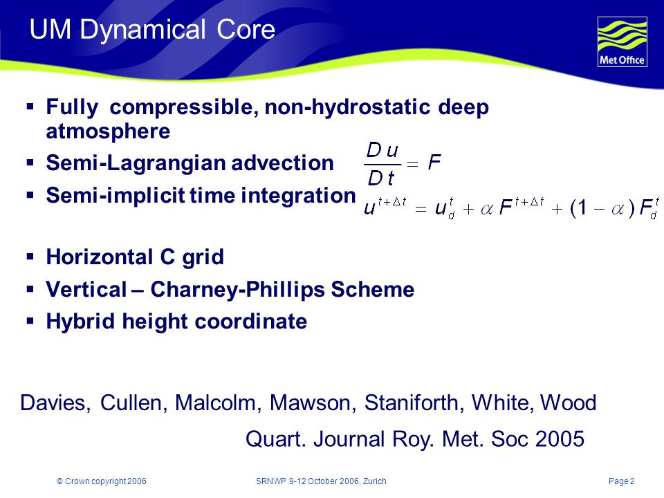 Page 2© Crown copyright 2006SRNWP 9-12 October 2006, Zurich UM Dynamical Core Fully compressible, non-hydrostatic deep atmosphere Semi-Lagrangian advection Semi-implicit time integration Horizontal C grid Vertical – Charney-Phillips Scheme Hybrid height coordinate Davies, Cullen, Malcolm, Mawson, Staniforth, White, Wood Quart.