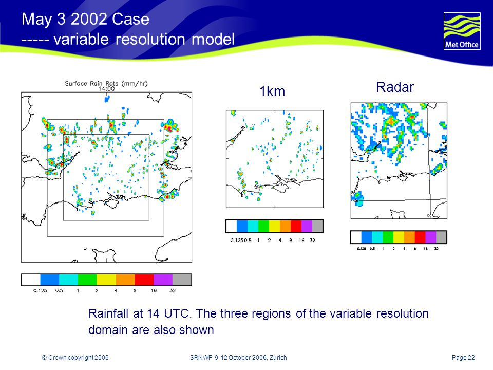 Page 22© Crown copyright 2006SRNWP 9-12 October 2006, Zurich May Case variable resolution model Rainfall at 14 UTC.