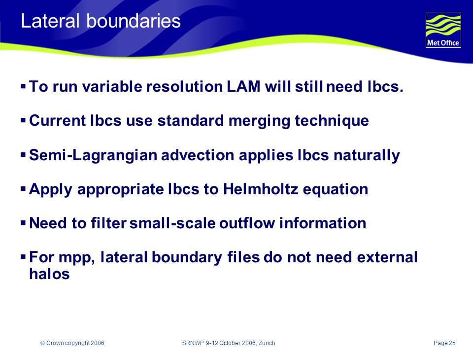 Page 25© Crown copyright 2006SRNWP 9-12 October 2006, Zurich Lateral boundaries To run variable resolution LAM will still need lbcs.
