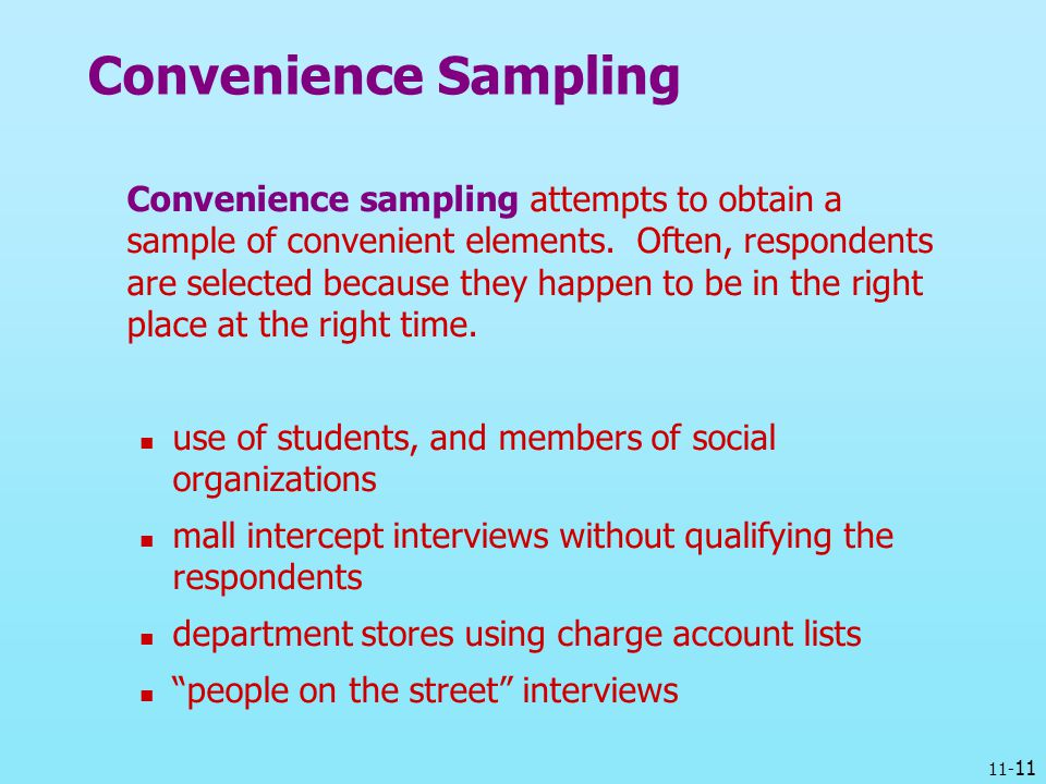 11- 11 Convenience Sampling Convenience sampling attempts to obtain a sample of convenient elements. Often, respondents are selected because they happ
