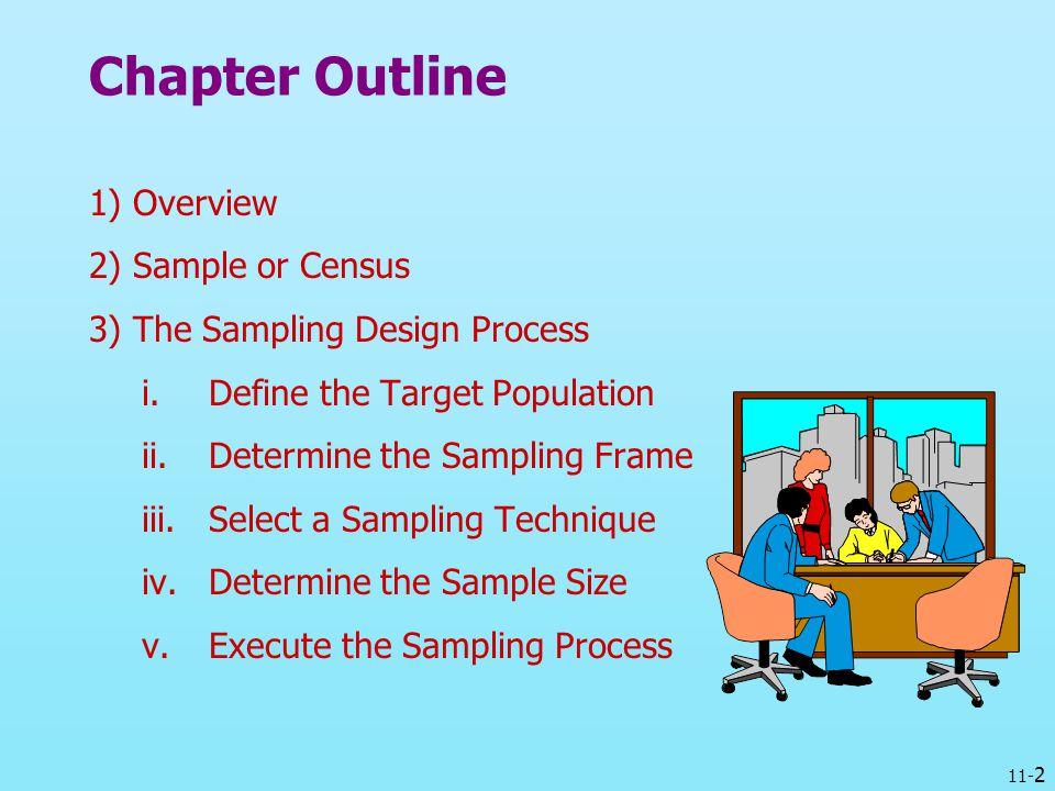 11- 2 Chapter Outline 1) Overview 2) Sample or Census 3) The Sampling Design Process i.Define the Target Population ii.Determine the Sampling Frame ii