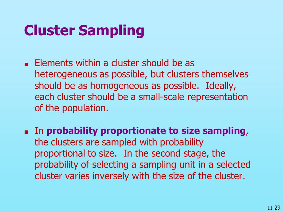 11- 29 Cluster Sampling Elements within a cluster should be as heterogeneous as possible, but clusters themselves should be as homogeneous as possible