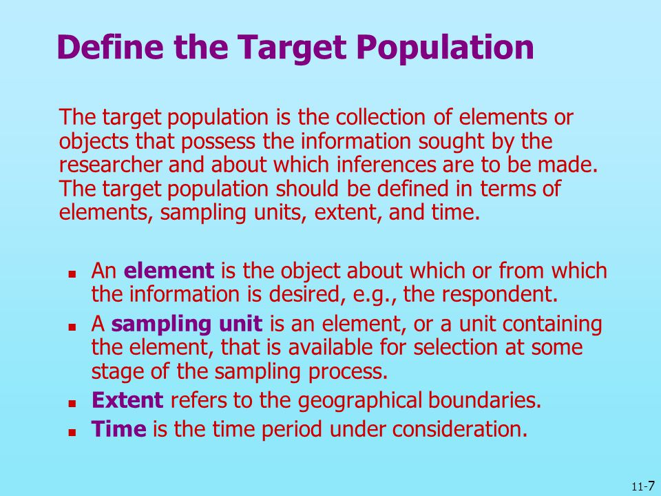 11- 7 Define the Target Population The target population is the collection of elements or objects that possess the information sought by the researche