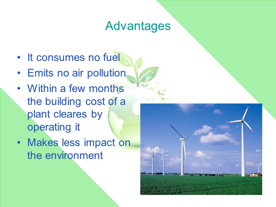 Advantages It consumes no fuel Emits no air pollution Within a few months the building cost of a plant cleares by operating it Makes less impact on the environment