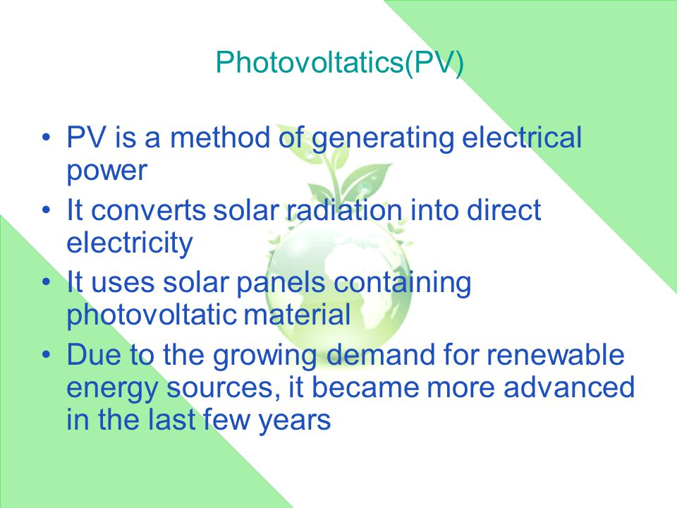 Photovoltatics(PV) PV is a method of generating electrical power It converts solar radiation into direct electricity It uses solar panels containing photovoltatic material Due to the growing demand for renewable energy sources, it became more advanced in the last few years