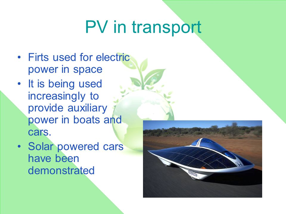PV in transport Firts used for electric power in space It is being used increasingly to provide auxiliary power in boats and cars.