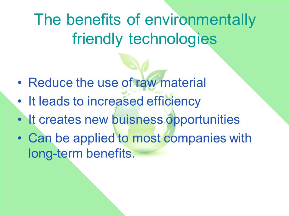 The benefits of environmentally friendly technologies Reduce the use of raw material It leads to increased efficiency It creates new buisness opportunities Can be applied to most companies with long-term benefits.