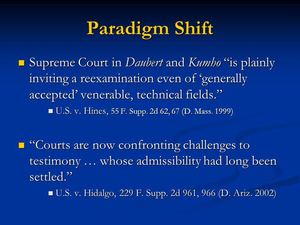 Paradigm Shift Supreme Court in Daubert and Kumho is plainly inviting a reexamination even of generally accepted venerable, technical fields. Supreme