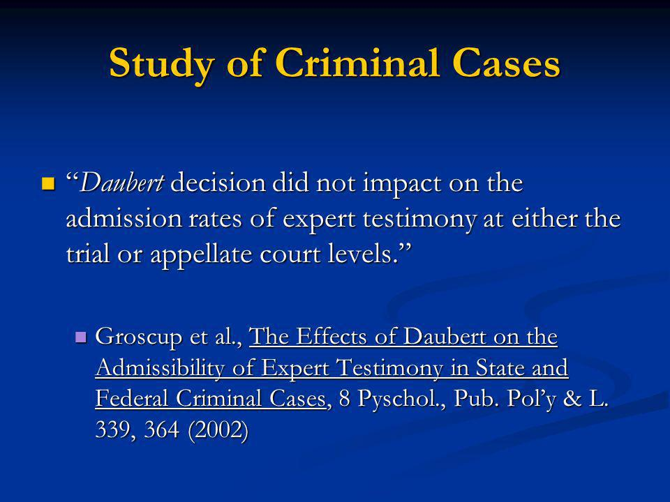 Study of Criminal Cases Daubert decision did not impact on the admission rates of expert testimony at either the trial or appellate court levels.Daube
