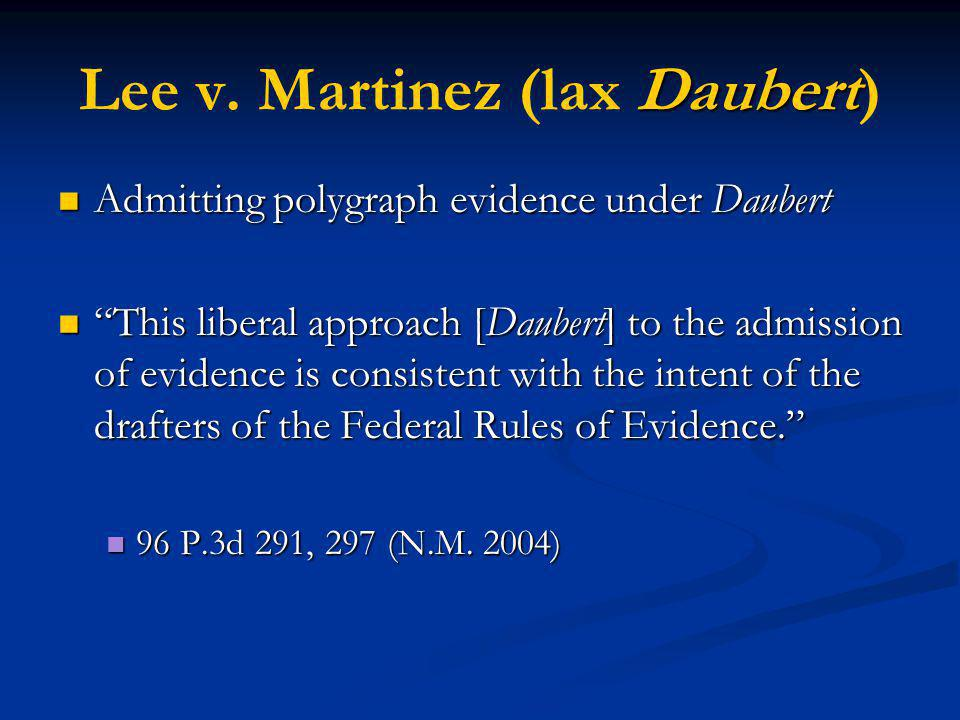 Daubert Lee v. Martinez (lax Daubert) Admitting polygraph evidence under Daubert Admitting polygraph evidence under Daubert This liberal approach [Dau