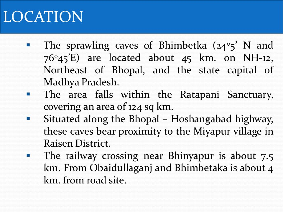 The sprawling caves of Bhimbetka (24 0 5 N and 76 0 45E) are located about 45 km.