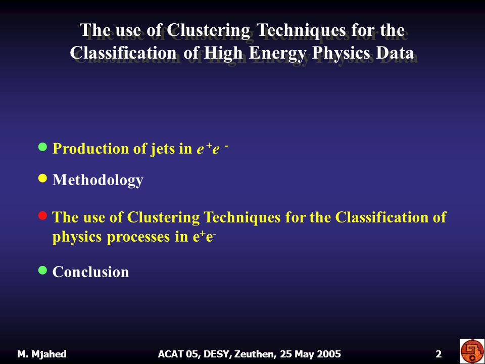 Production of jets in e + e - Production of jets in e + e - Methodology Methodology The use of Clustering Techniques for the Classification of physics processes in e + e - The use of Clustering Techniques for the Classification of physics processes in e + e - Conclusion Conclusion The use of Clustering Techniques for the Classification of High Energy Physics Data M.