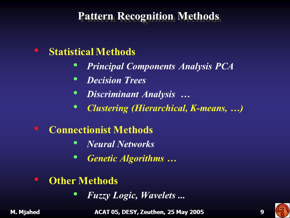 Statistical Methods Principal Components Analysis PCA Decision Trees Discriminant Analysis … Clustering (Hierarchical, K-means, …) Connectionist Methods Neural Networks Genetic Algorithms … Other Methods Fuzzy Logic, Wavelets...