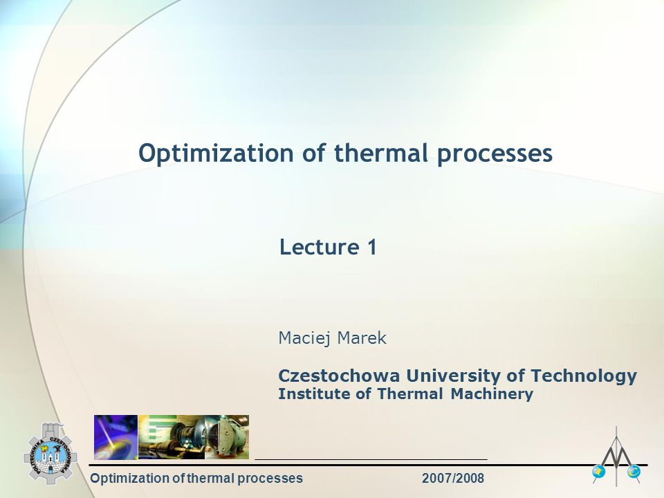 Optimization of thermal processes2007/2008 Main topics Introduction Fundamental concepts in optimization Engineering applications of optimization Types of optimization problems Constrained, unconstrained Linear, nonlinear Static, dynamic Classical optimization techniques Analytical, numerical Direct, indirect Linear programming Overview of some modern techniques Genetic algorithms, simulated annealing, neural networks Examples of engineering applications EXAM