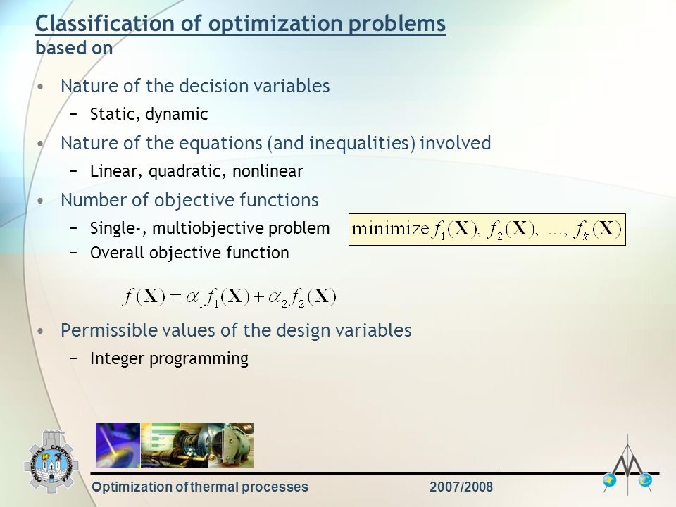 Optimization of thermal processes2007/2008 Define objective function Define decision variables and estimate their impact on the result Find the design constraints and express them in the form of equalities and inequalities Decide which technique of optimization is best for the problem Use the chosen method and find the result Analyse the result Typical optimization procedure