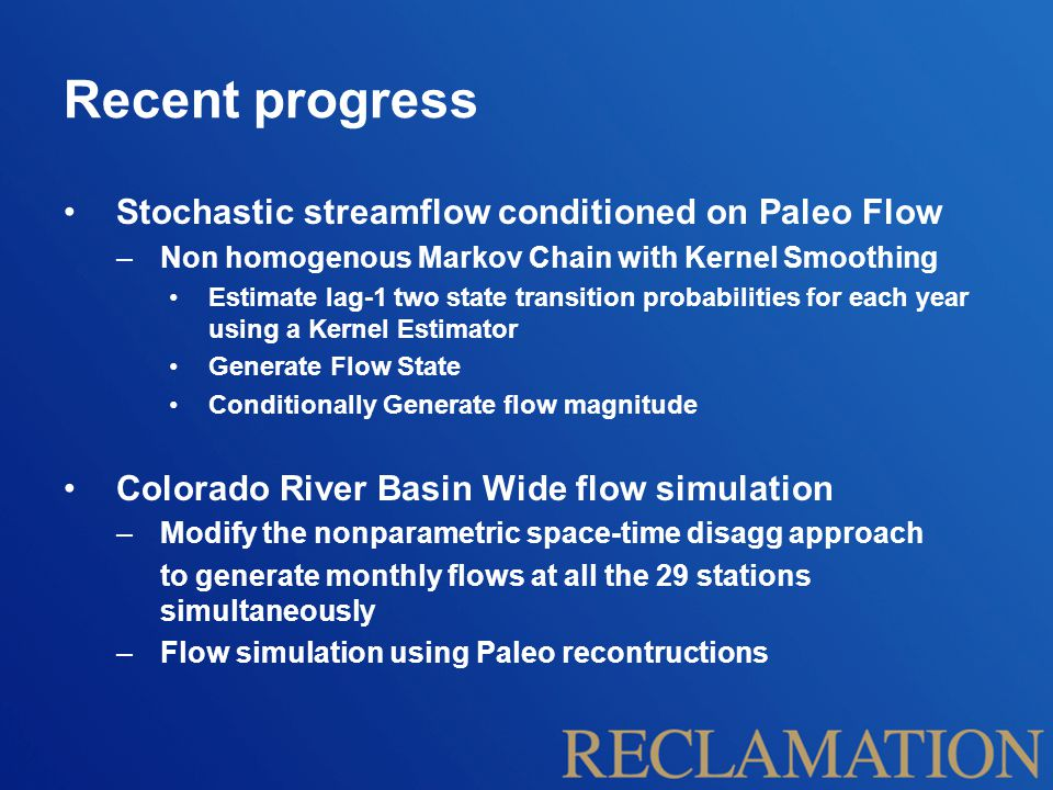 Recent progress Stochastic streamflow conditioned on Paleo Flow –Non homogenous Markov Chain with Kernel Smoothing Estimate lag-1 two state transition probabilities for each year using a Kernel Estimator Generate Flow State Conditionally Generate flow magnitude Colorado River Basin Wide flow simulation –Modify the nonparametric space-time disagg approach to generate monthly flows at all the 29 stations simultaneously –Flow simulation using Paleo recontructions
