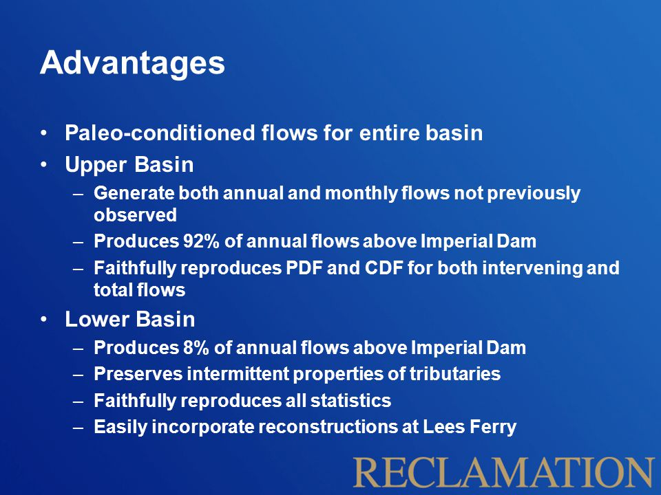 Advantages Paleo-conditioned flows for entire basin Upper Basin –Generate both annual and monthly flows not previously observed –Produces 92% of annual flows above Imperial Dam –Faithfully reproduces PDF and CDF for both intervening and total flows Lower Basin –Produces 8% of annual flows above Imperial Dam –Preserves intermittent properties of tributaries –Faithfully reproduces all statistics –Easily incorporate reconstructions at Lees Ferry