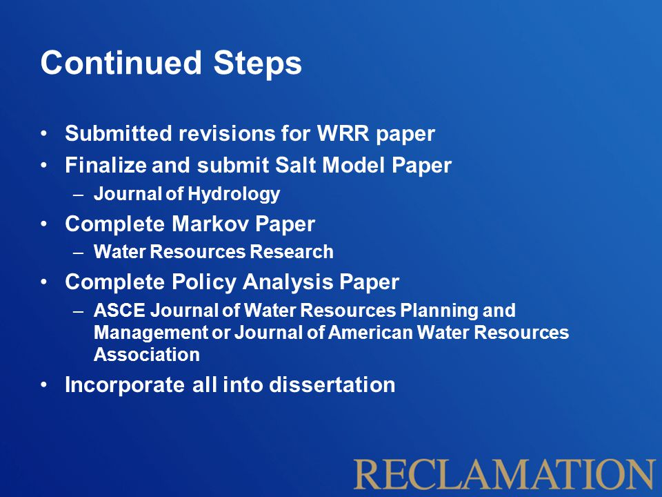 Continued Steps Submitted revisions for WRR paper Finalize and submit Salt Model Paper –Journal of Hydrology Complete Markov Paper –Water Resources Research Complete Policy Analysis Paper –ASCE Journal of Water Resources Planning and Management or Journal of American Water Resources Association Incorporate all into dissertation