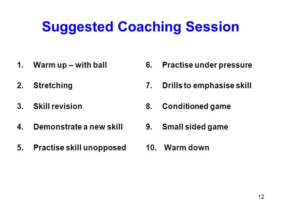12 Suggested Coaching Session 1.Warm up – with ball 2.Stretching 3.Skill revision 4.Demonstrate a new skill 5.Practise skill unopposed 6.Practise unde