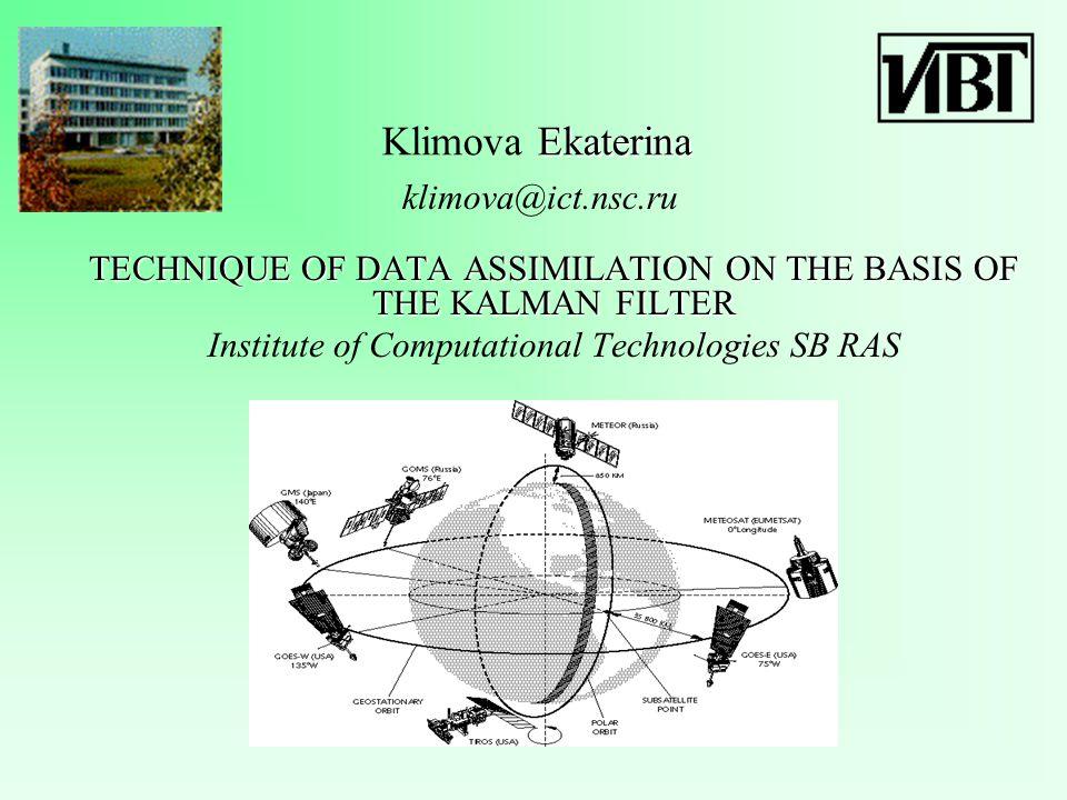 Ekaterina Klimova Ekaterina TECHNIQUE OF DATA ASSIMILATION ON THE BASIS OF THE KALMAN FILTER Institute of Computational Technologies SB RAS klimova@ict.nsc.ru