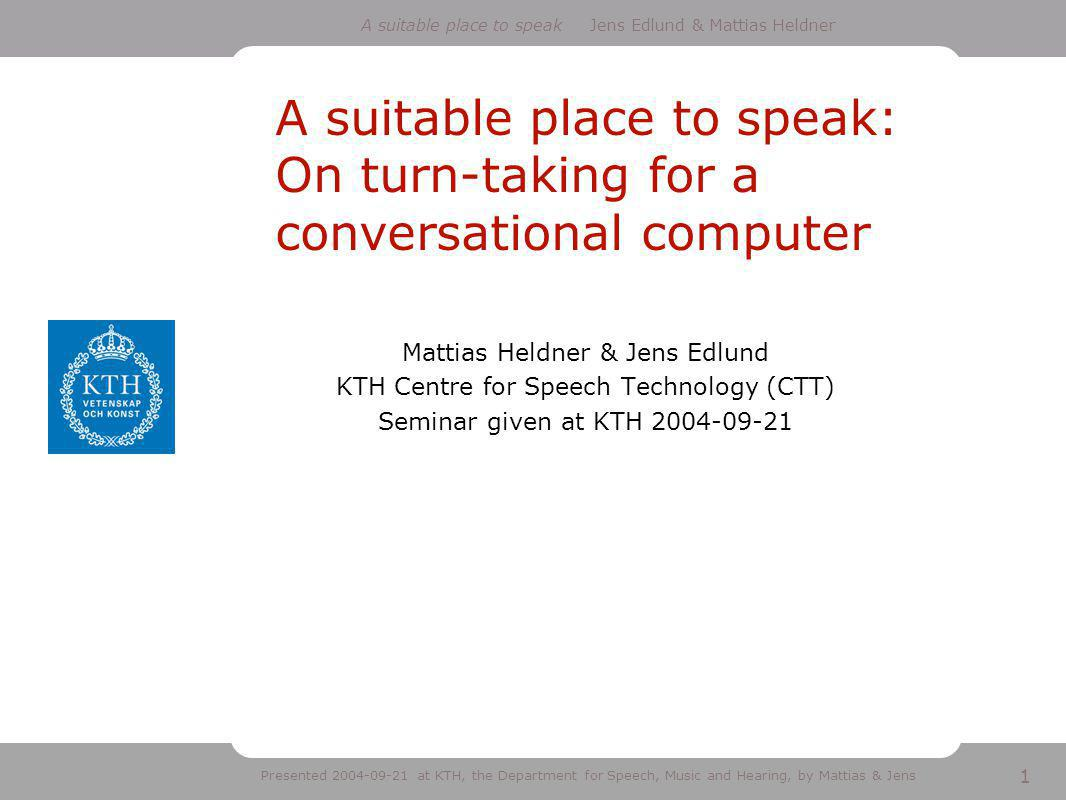 1 A suitable place to speak Jens Edlund & Mattias Heldner Presented 2004-09-21 at KTH, the Department for Speech, Music and Hearing, by Mattias & Jens A suitable place to speak: On turn-taking for a conversational computer Mattias Heldner & Jens Edlund KTH Centre for Speech Technology (CTT) Seminar given at KTH 2004-09-21