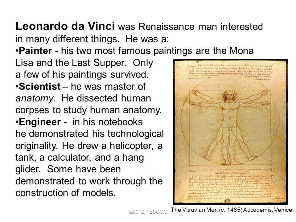 Leonardo da Vinci was Renaissance man interested in many different things. He was a: Painter - his two most famous paintings are the Mona Lisa and the