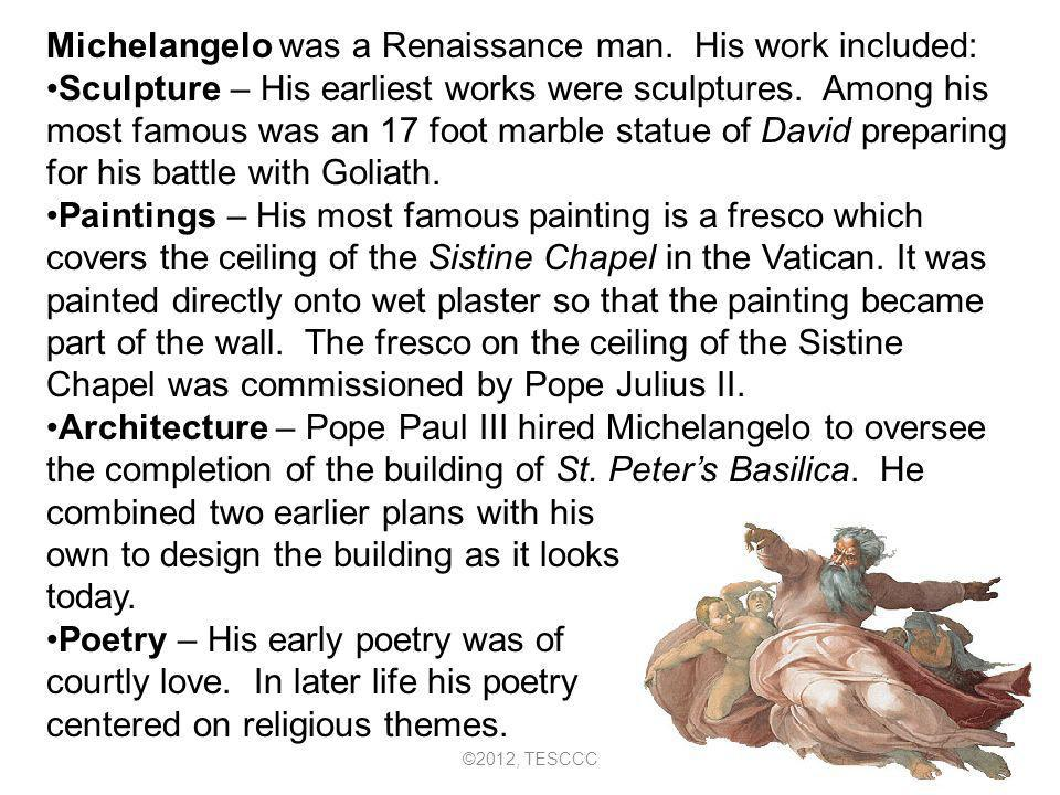 Michelangelo was a Renaissance man. His work included: Sculpture – His earliest works were sculptures. Among his most famous was an 17 foot marble sta