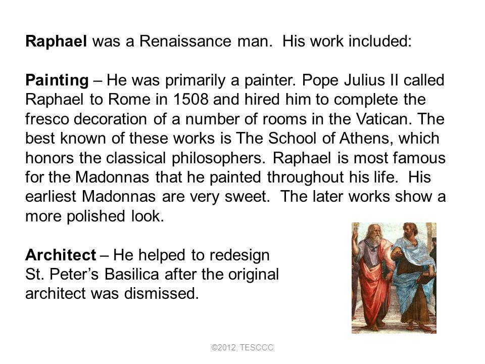 Raphael was a Renaissance man. His work included: Painting – He was primarily a painter. Pope Julius II called Raphael to Rome in 1508 and hired him t