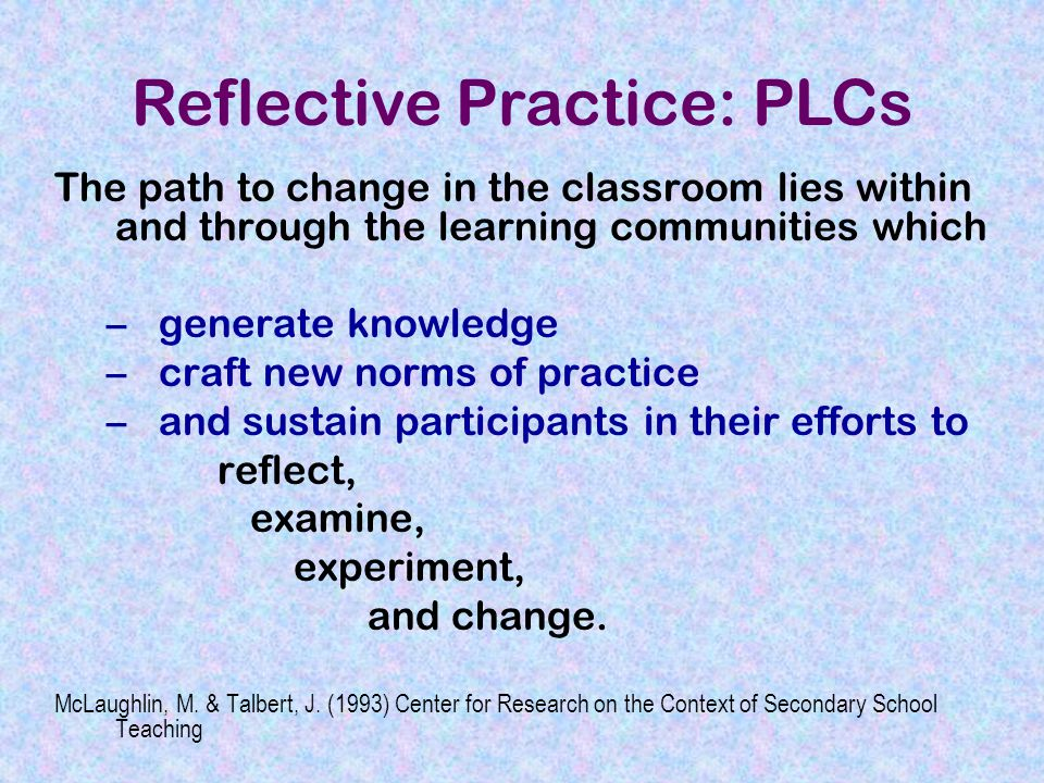 The path to change in the classroom lies within and through the learning communities which –generate knowledge –craft new norms of practice –and sustain participants in their efforts to reflect, examine, experiment, and change.