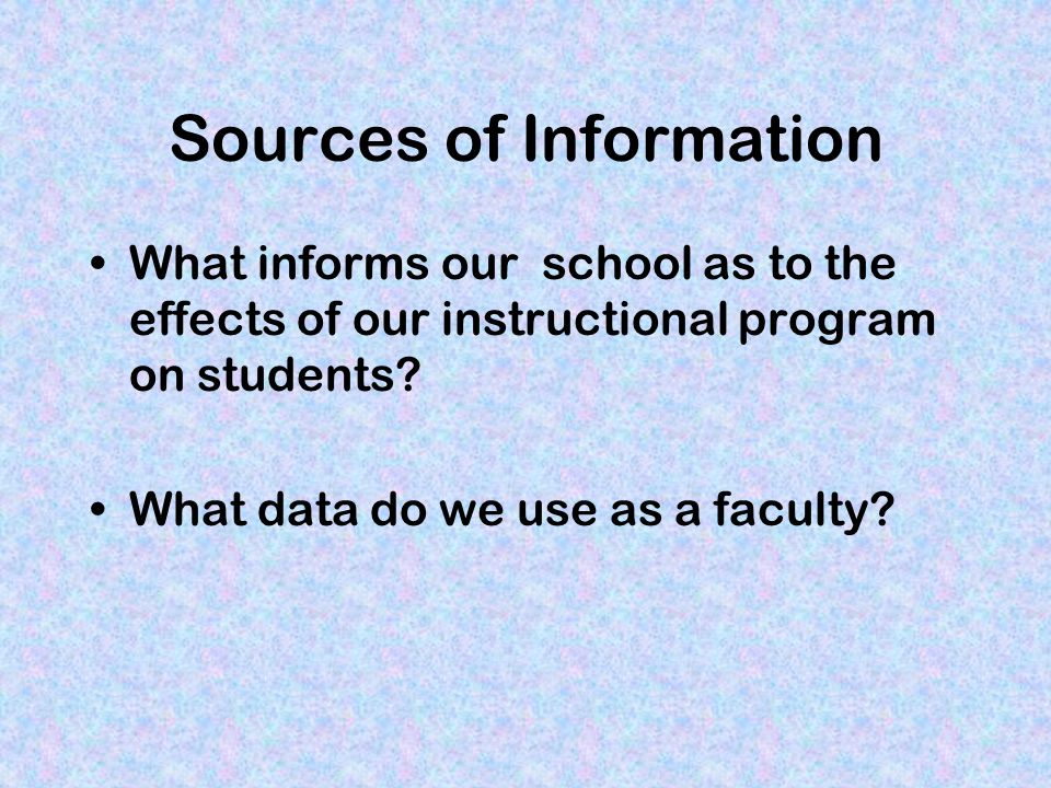 Sources of Information What informs our school as to the effects of our instructional program on students.