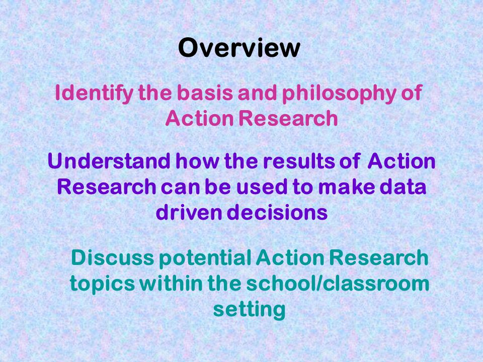 Overview Identify the basis and philosophy of Action Research Discuss potential Action Research topics within the school/classroom setting Understand how the results of Action Research can be used to make data driven decisions