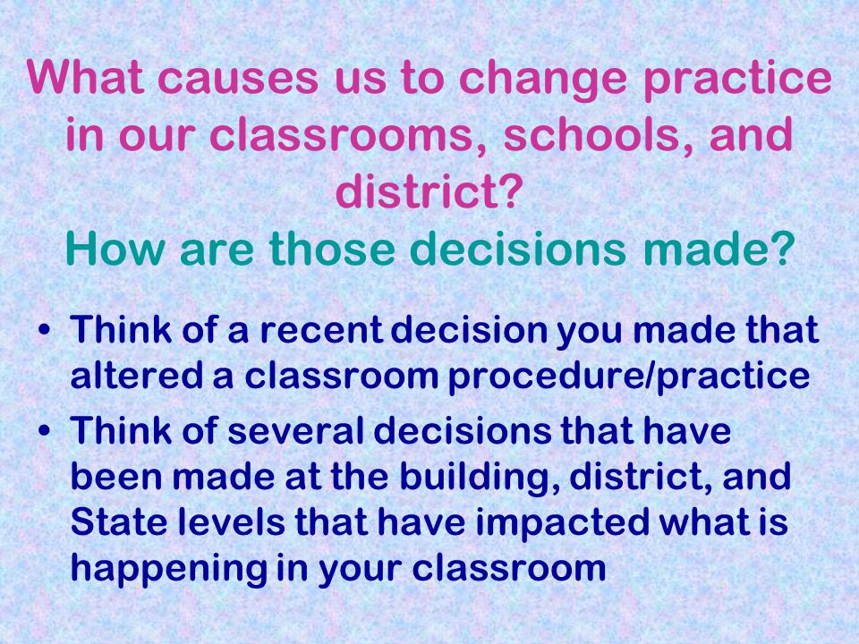 What causes us to change practice in our classrooms, schools, and district.