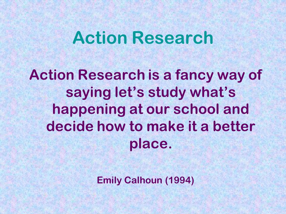 Action Research Action Research is a fancy way of saying lets study whats happening at our school and decide how to make it a better place.