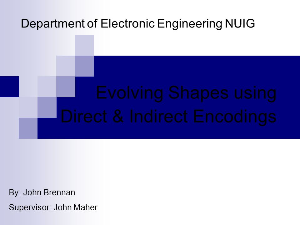 Department of Electronic Engineering NUIG Evolving Shapes using Direct & Indirect Encodings By: John Brennan Supervisor: John Maher