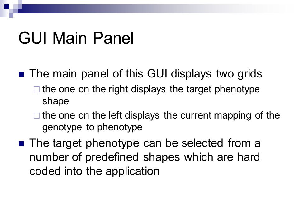 GUI Main Panel The main panel of this GUI displays two grids the one on the right displays the target phenotype shape the one on the left displays the current mapping of the genotype to phenotype The target phenotype can be selected from a number of predefined shapes which are hard coded into the application