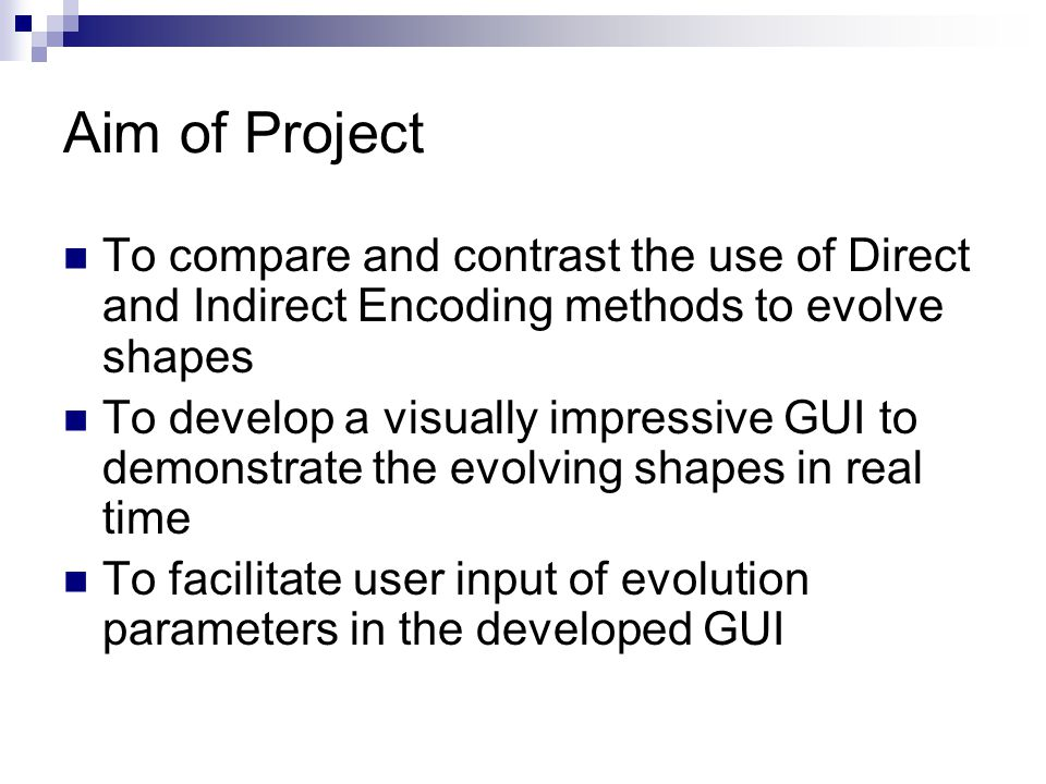 Aim of Project To compare and contrast the use of Direct and Indirect Encoding methods to evolve shapes To develop a visually impressive GUI to demonstrate the evolving shapes in real time To facilitate user input of evolution parameters in the developed GUI