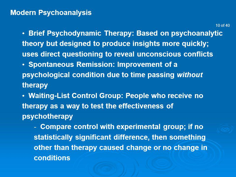 10 of 40 Modern Psychoanalysis Brief Psychodynamic Therapy: Based on psychoanalytic theory but designed to produce insights more quickly; uses direct