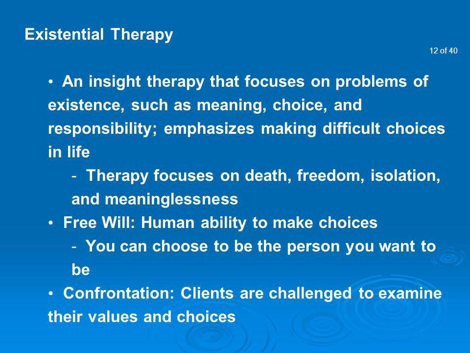 12 of 40 Existential Therapy An insight therapy that focuses on problems of existence, such as meaning, choice, and responsibility; emphasizes making