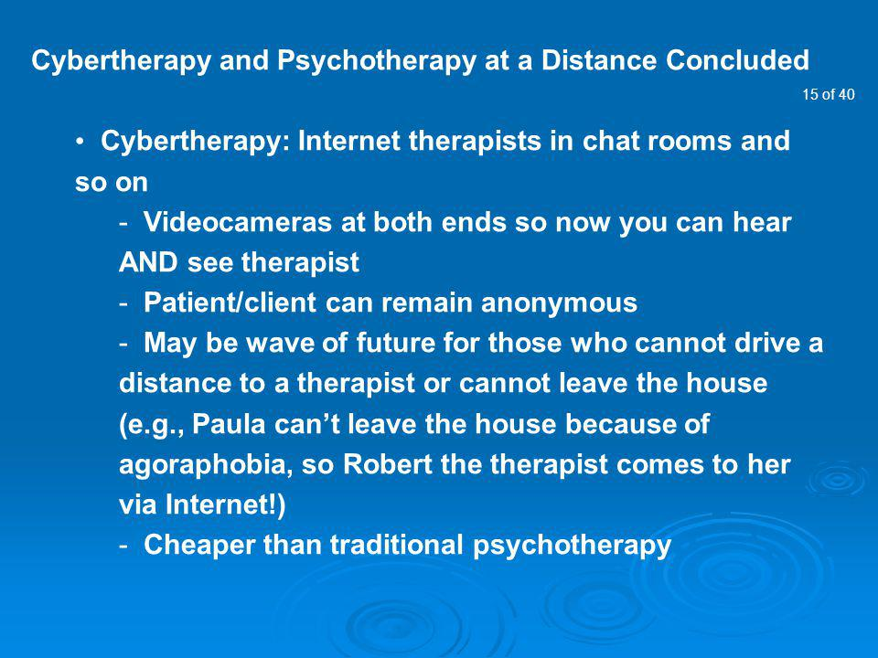 15 of 40 Cybertherapy and Psychotherapy at a Distance Concluded Cybertherapy: Internet therapists in chat rooms and so on - Videocameras at both ends