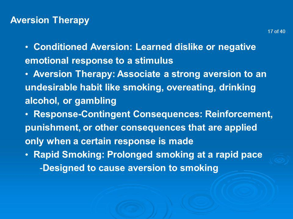17 of 40 Aversion Therapy Conditioned Aversion: Learned dislike or negative emotional response to a stimulus Aversion Therapy: Associate a strong aver