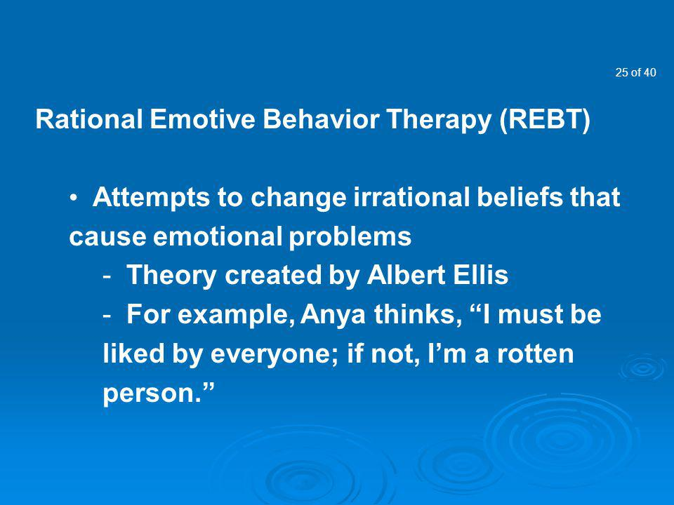 25 of 40 Rational Emotive Behavior Therapy (REBT) Attempts to change irrational beliefs that cause emotional problems - Theory created by Albert Ellis