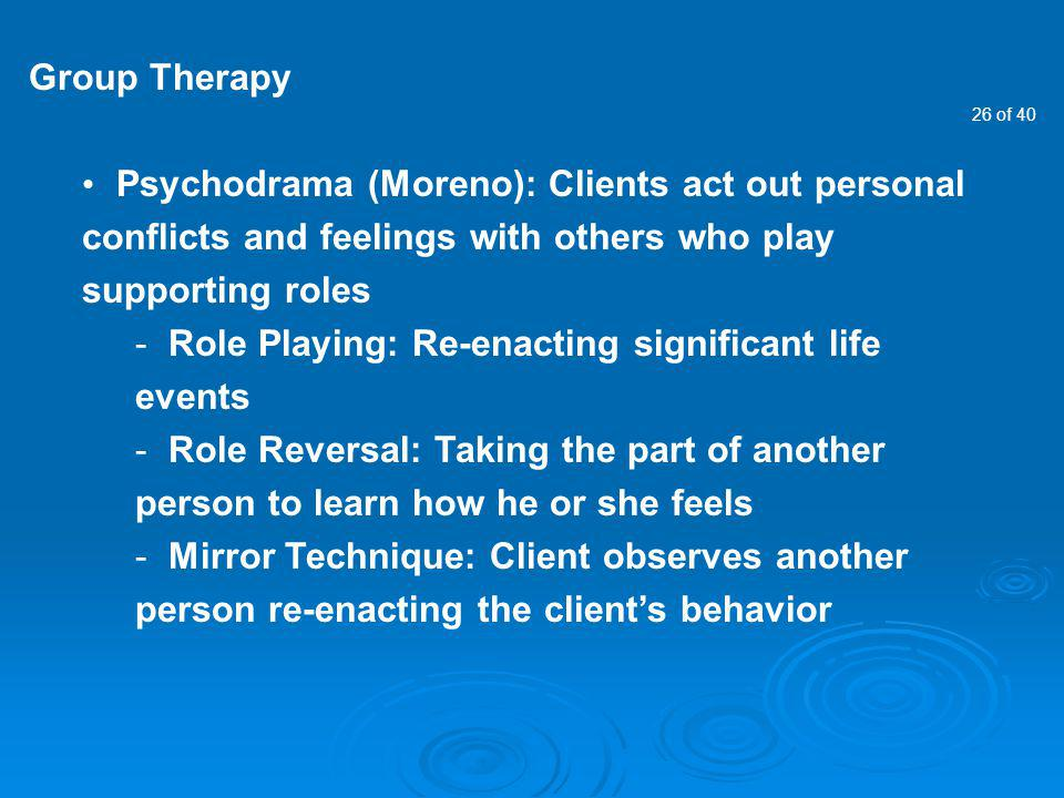 26 of 40 Group Therapy Psychodrama (Moreno): Clients act out personal conflicts and feelings with others who play supporting roles - Role Playing: Re-