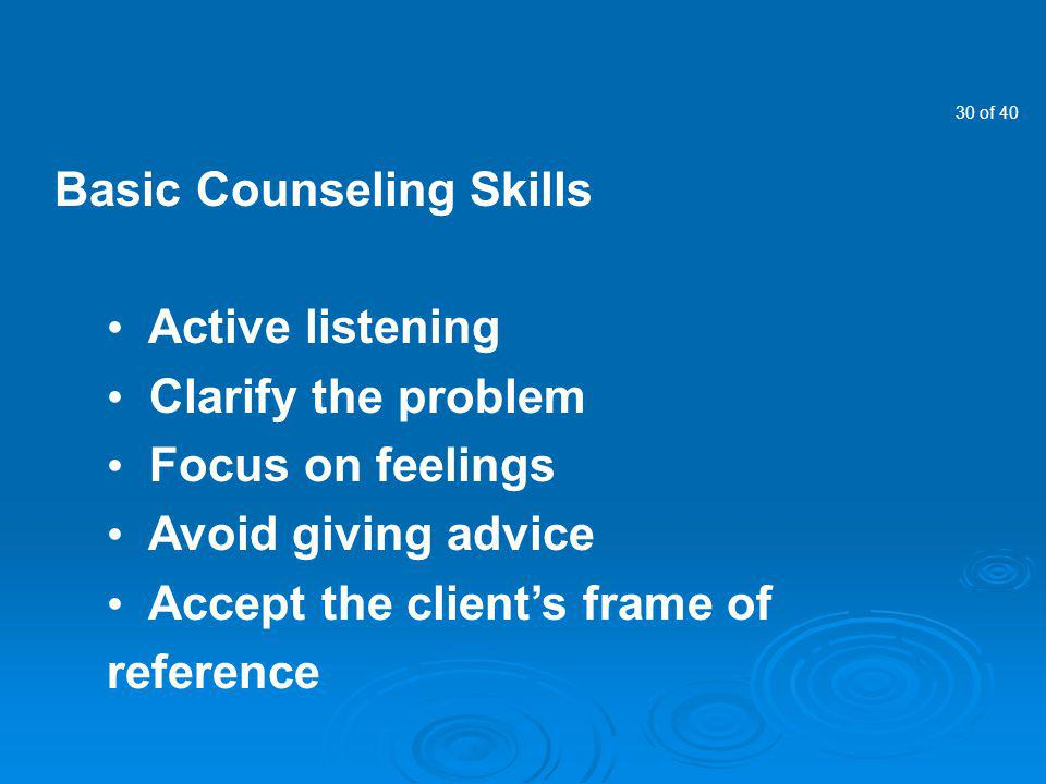 30 of 40 Basic Counseling Skills Active listening Clarify the problem Focus on feelings Avoid giving advice Accept the clients frame of reference