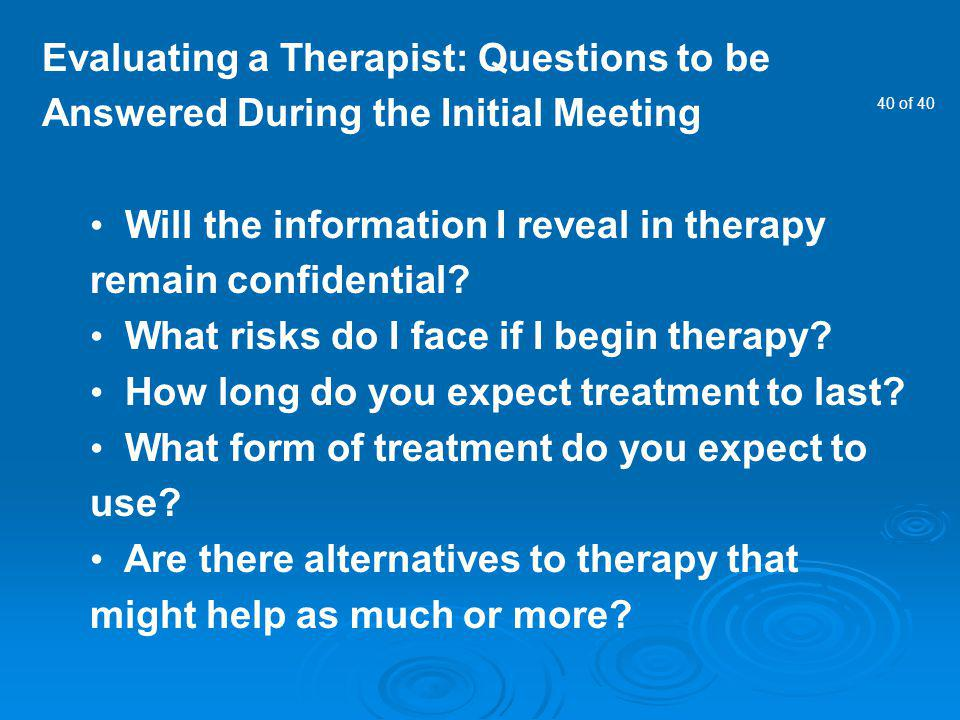 40 of 40 Evaluating a Therapist: Questions to be Answered During the Initial Meeting Will the information I reveal in therapy remain confidential? Wha