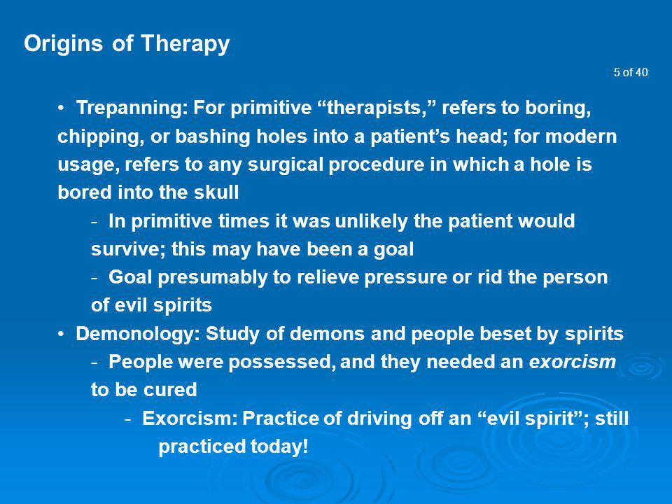 5 of 40 Origins of Therapy Trepanning: For primitive therapists, refers to boring, chipping, or bashing holes into a patients head; for modern usage,